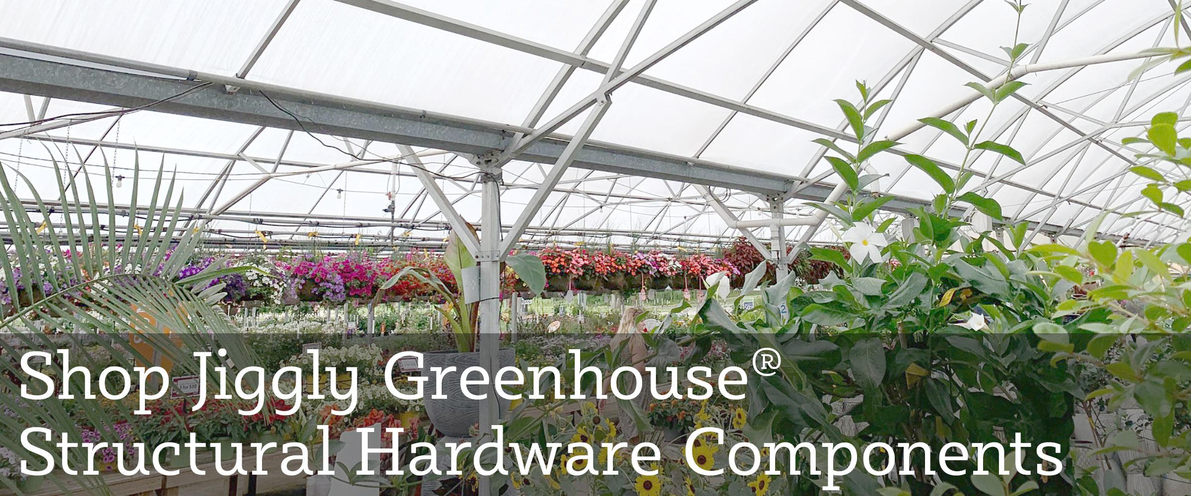 Shop Jiggly Greenhouse Structural Framework Hardware!